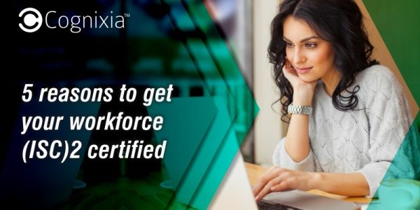 5 reasons to get your workforce (ISC)2 certified